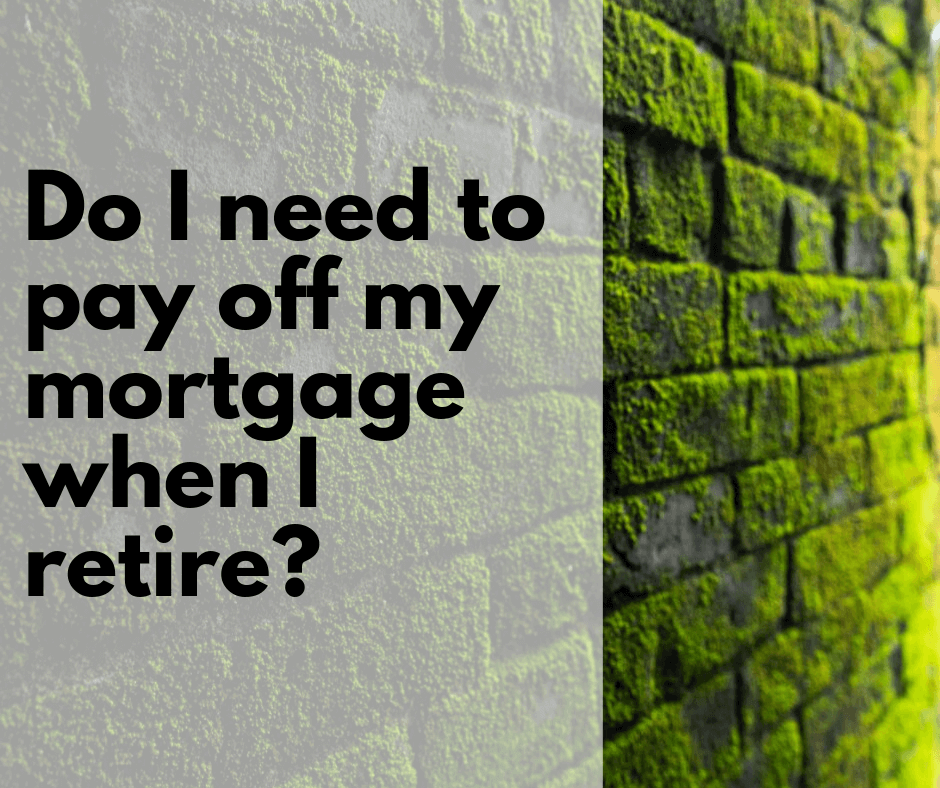 Do I need to pay off my mortgage when I retire?